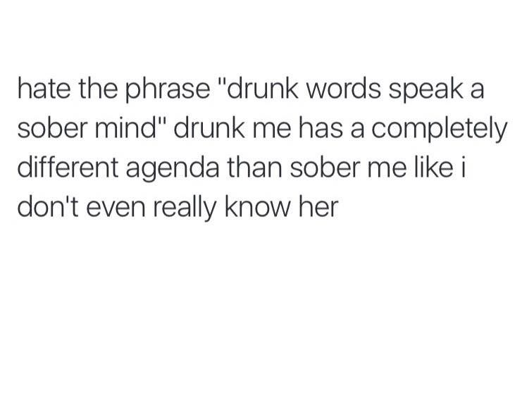"Hate the phrase ""drink words speak a sober mind"" drunk me has a completely different agenda than sober me like I don't even really know her"