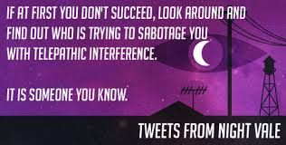 """""""If at first you don't succeed, look around and find out who is trying to sabotage you with telepathic interference. It is someone you know."""" #WelcomeToNightVale"""
