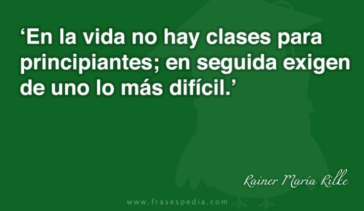 En la vida no hay clases para principiantes; en seguida exigen de uno lo más difícil.