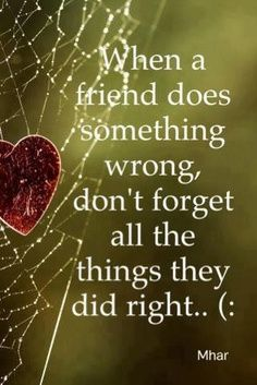 When a friend does something wrong, don't forget all the things they did right.