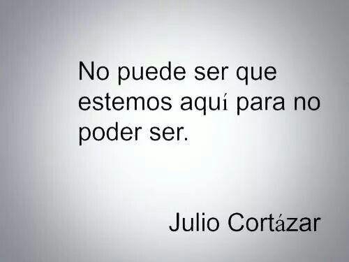 No puede ser que estemos aqui para no poder ser. ~Julio Cortazar
