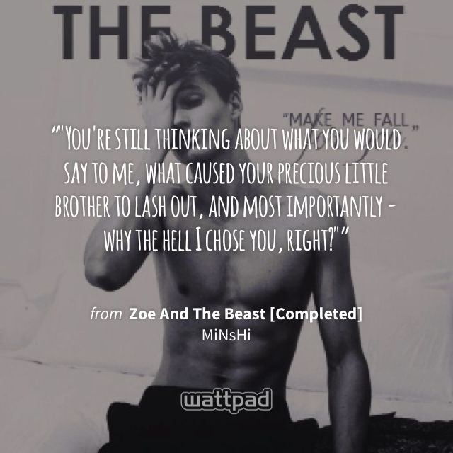 """""""""""You're still thinking about what you would say to me, what caused your precious little brother to lash out, and most importantly - why the hell I chose you, right?"""""""" - from Zoe And The Beast [Completed] (on Wattpad) https://www.wattpad.com/8208702?utm_source=ios&utm_medium=pinterest&utm_content=share_quote&wp_page=quote&wp_originator=Dz6QZVxFcQN1%2BNCkWtdbxek3%2FODmrThjmIVGaZQKpDI5ISMVudFiYzC75e8tJO3pwcpiun2xCy1XTLqQ8xzg7zS%2FmVt062QXtPMl4tv1pIm%2Flh1XliTBwIfXfAA9sjhS #quote #wattpad"""