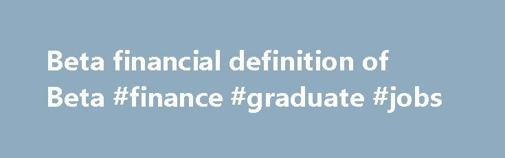 Beta financial definition of Beta #finance #graduate #jobs http://finance.remmont.com/beta-financial-definition-of-beta-finance-graduate-jobs/  #beta finance # Beta The measure of an asset's risk in relation to the market (for example, the S (2) betas may be different depending on the direction of the market (i.e. betas may be greater for down moves in the market rather than up moves); (3) the estimated beta will be biased if the […]