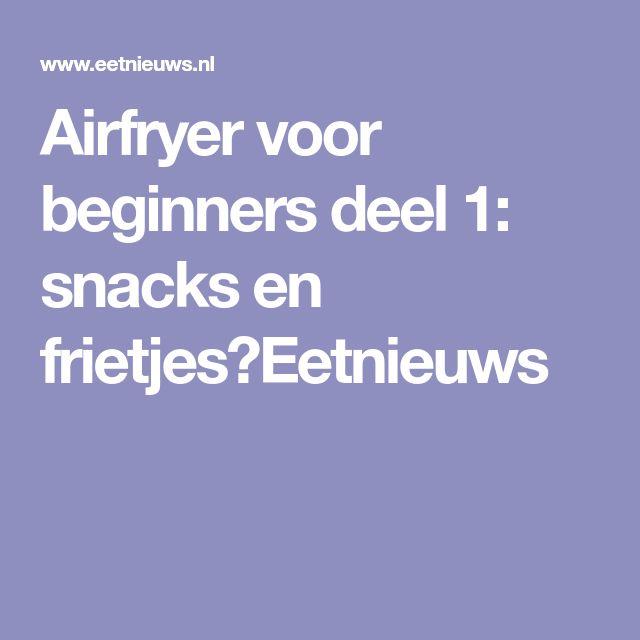 Airfryer voor beginners deel 1: snacks en frietjes⋆Eetnieuws