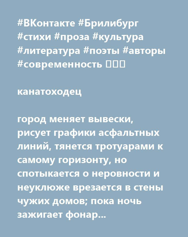 http://www.stihi.ru/avtor/crosspath  #ВКонтакте #Брилибург #стихи #проза #культура #литература #поэты #авторы #современность 💎💎💎  канатоходец  город меняет вывески, рисует графики асфальтных линий, тянется тротуарами к самому горизонту, но спотыкается о неровности и неуклюже врезается в стены чужих домов; пока ночь зажигает фонари, разбрасывая по пустым дворам их тени и пазлом складывает в небе созвездия. а ты бродишь вечным лунатиком среди ночного безмолвия, собирая в ладони звездную…