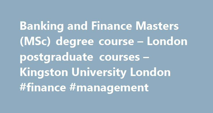 Banking and Finance Masters (MSc) degree course – London postgraduate courses – Kingston University London #finance #management http://cash.remmont.com/banking-and-finance-masters-msc-degree-course-london-postgraduate-courses-kingston-university-london-finance-management/  #banking and finance # Banking and Finance Masters (MSc) Choose Kingston's Banking and Finance MSc The Banking and Finance MSc produces highly skilled, analytical and forward-thinking graduates who are ready to slot into…
