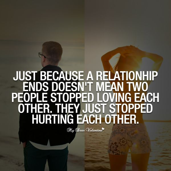 Just because a relationship ends doesn't mean two people stopped loving each other. They just stopped hurting each other.