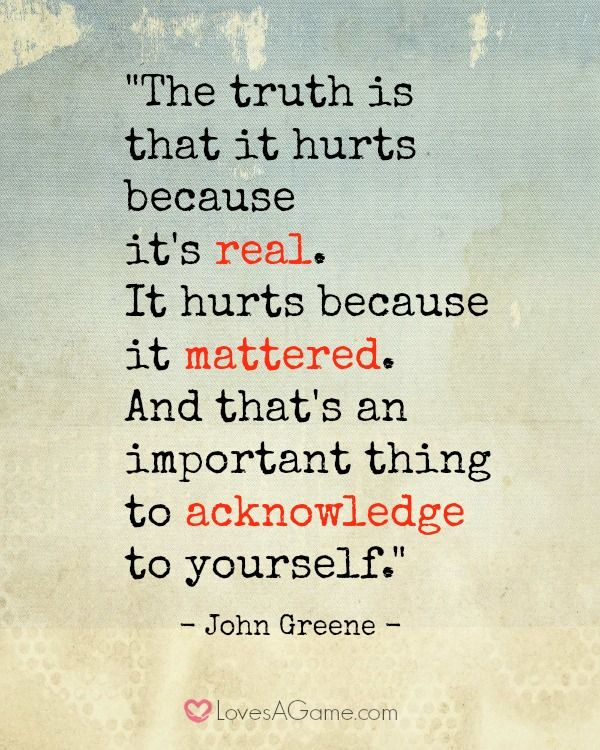 """""""The truth is that it hurts because it's real. It hurts because it mattered. And that's an important thing to acknowledge to yourself."""""""