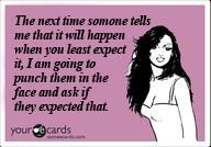 """""""The next time someone tells me that it will happen when you least expect it, I am going to punch them in the face and ask if they expected that."""""""