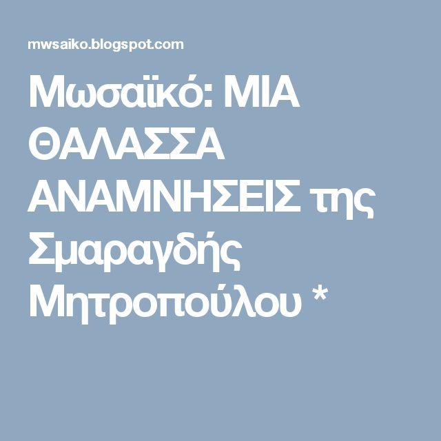 Μωσαϊκό: ΜΙΑ ΘΑΛΑΣΣΑ ΑΝΑΜΝΗΣΕΙΣ  της Σμαραγδής Μητροπούλου *