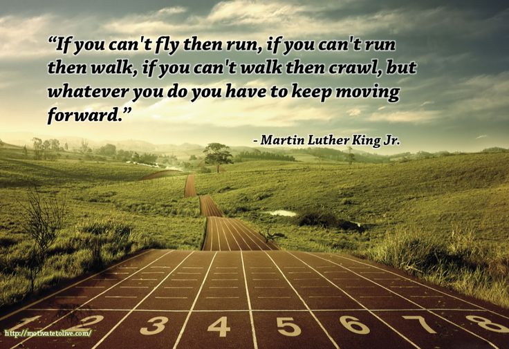 """If you can't fly then run, if you can't run then walk, if you can't walk then crawl, but whatever you do you have to keep moving forward.""  – Martin Luther King Jr.  …"
