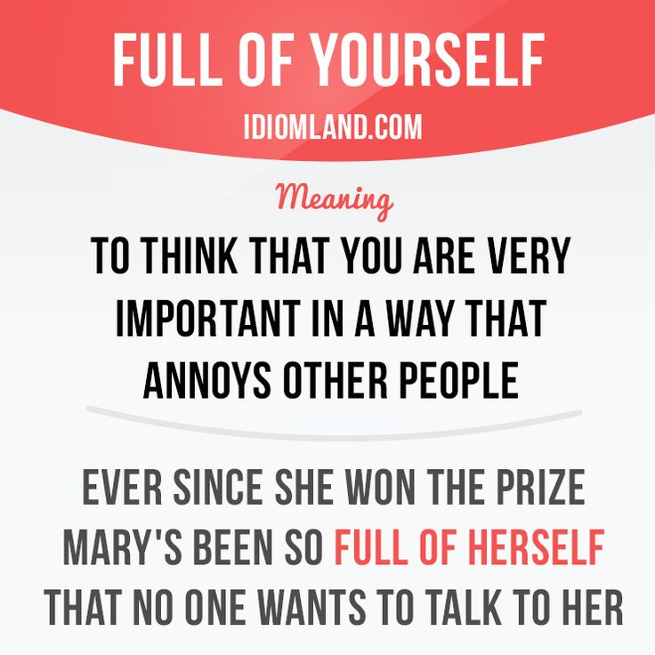 """Be full of yourself"" means ""to think that you are very ​important in a way that ​annoys other ​people"". Example: Ever since she won the prize Mary's been so full of herself that no one wants to talk to her."
