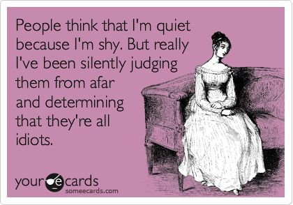 People think that I'm quiet because I'm shy. But really I've been silently judging them from afar and determining that they're all idiots.