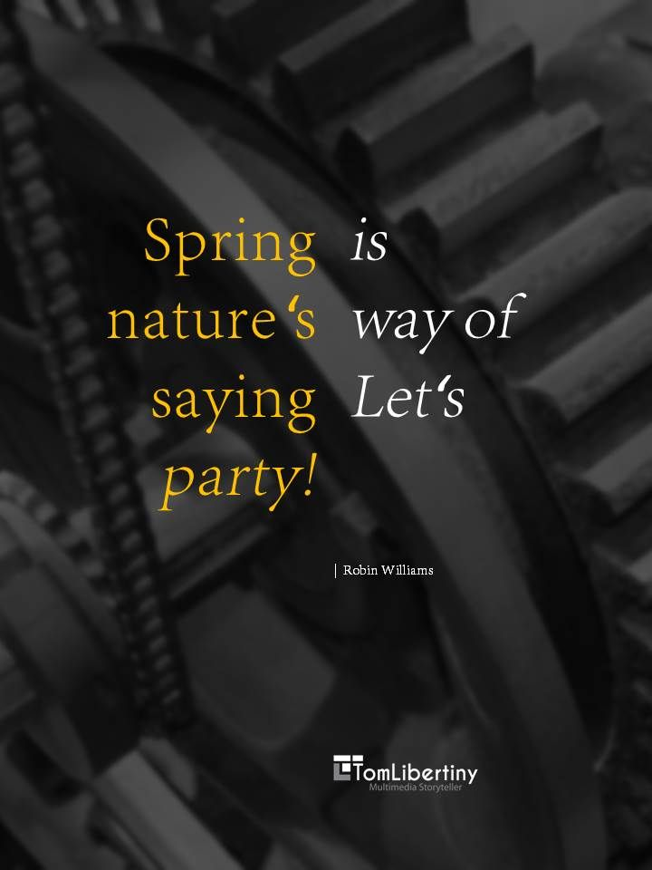 Spring is nature's way of saying:  Let's party!  | Robin Williams www.TomLibertiny.com #quote #quoteoftheday #spring