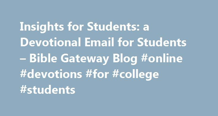 Insights for Students: a Devotional Email for Students – Bible Gateway Blog #online #devotions #for #college #students http://dating.remmont.com/insights-for-students-a-devotional-email-for-students-bible-gateway-blog-online-devotions-for-college-students/  # Senior manager of content for Bible Gateway. If you re a high school or college student, you re probably doing your best right now not to think of school. Summertime is a good time to clear your mind after … Continue reading →