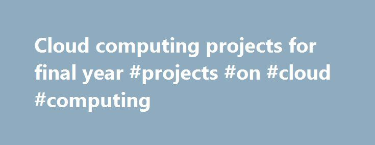 Cloud computing projects for final year #projects #on #cloud #computing http://netherlands.nef2.com/cloud-computing-projects-for-final-year-projects-on-cloud-computing/  # Cloud computing projects for final year Cloud computing projects for final year is most valuable section for academic students. In last few years students want to do their projects in cloud computing. Resource and data sharing is the important benefit for cloud concepts, its very impress by the student community. All…