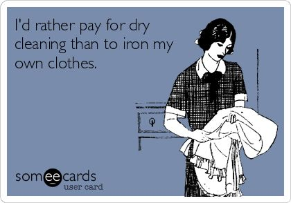 I'd rather pay for dry cleaning than to iron my own clothes.