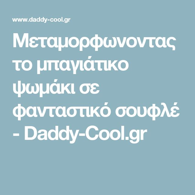 Μεταμορφωνοντας το μπαγιάτικο ψωμάκι σε φανταστικό σουφλέ - Daddy-Cool.gr