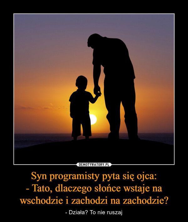 Syn programisty pyta się ojca:- Tato, dlaczego słońce wstaje na wschodzie i zachodzi na zachodzie? – - Działa? To nie ruszaj