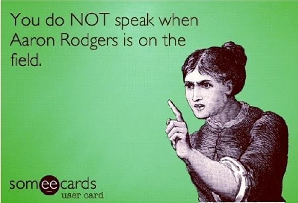 You do NOT speak when Aaron Rodgers is on the field.