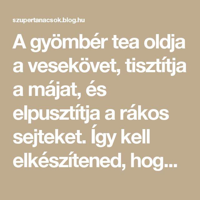 A gyömbér tea oldja a vesekövet, tisztítja a májat, és elpusztítja a rákos sejteket. Így kell elkészítened, hogy hasson! - Segithetek.blog.hu