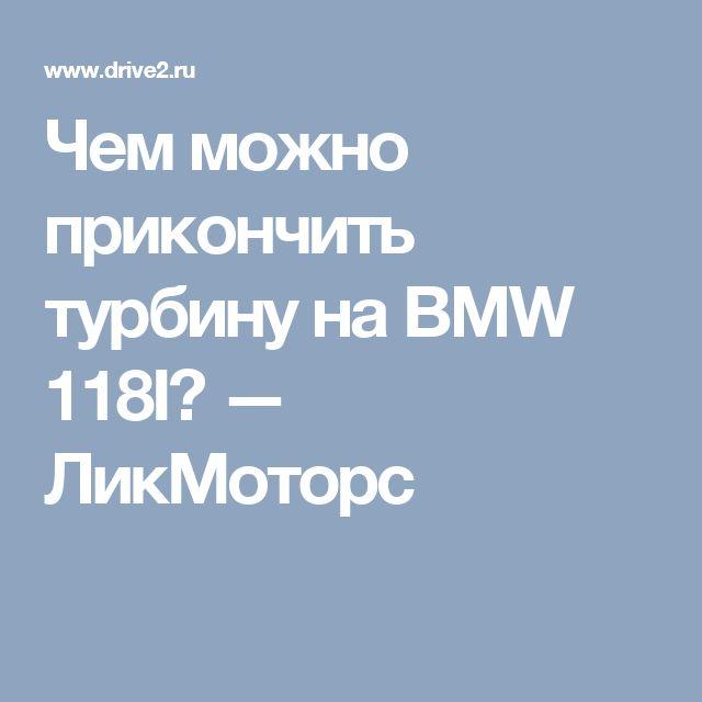 Чем можно прикончить турбину на BMW 118I? — ЛикМоторс