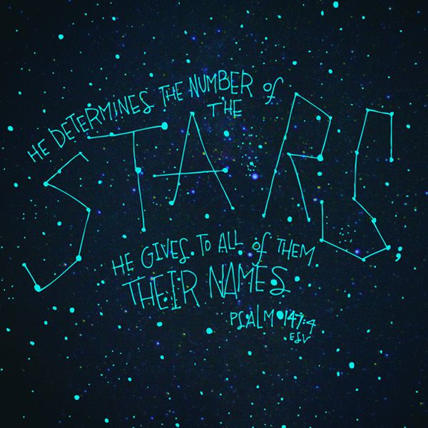 """He determines the number of stars; He gives to all of them their names.""  Psalm 147:4 ESV"
