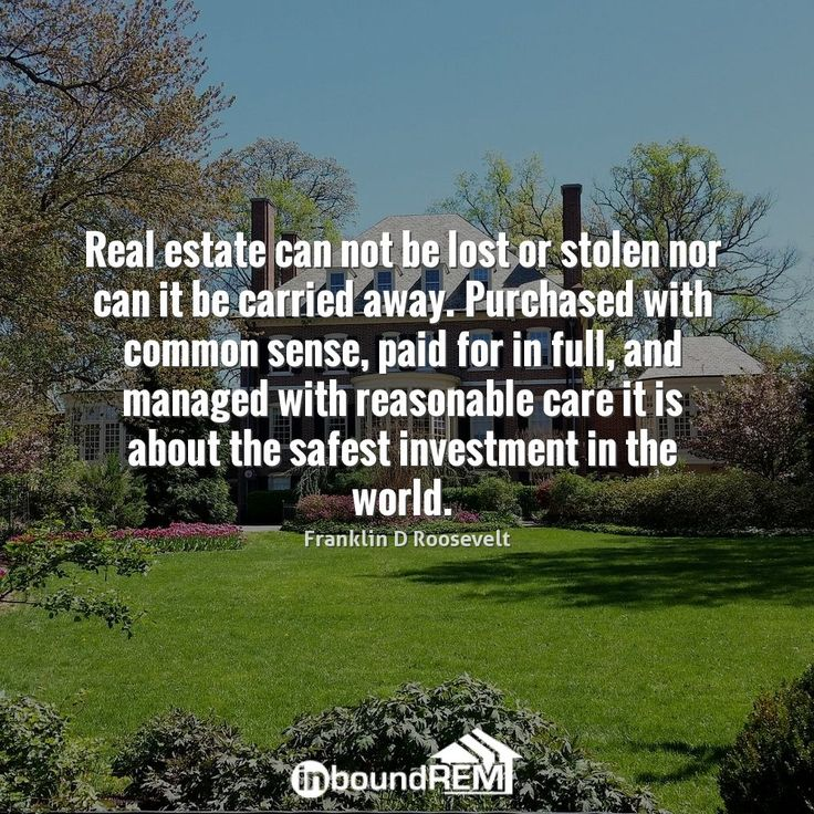 Real Estate can not be lost or stolen nor can it be carried away. Purchased with common sense, paid for in full, and managed with reasonable care it is about the safest investment in the world. -Franklin D. Roosevelt  #RealEstate #InspiringQuotes