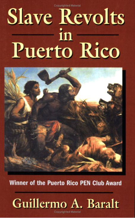 diasporadash:  Slave revolts in Puerto Rico: conspiracies and uprisings, 1795-1873 by Guillermo A. Baralt From the emergence of the first sugar plantations up until 1873, when slavery was abolished, the wealth amassed by many landowners in Puerto Rico derived mainly from the exploitation of slaves. But slavery generated its antithesis - disobedience, uprisings and flights. This book documents these expressions of collective resistance.