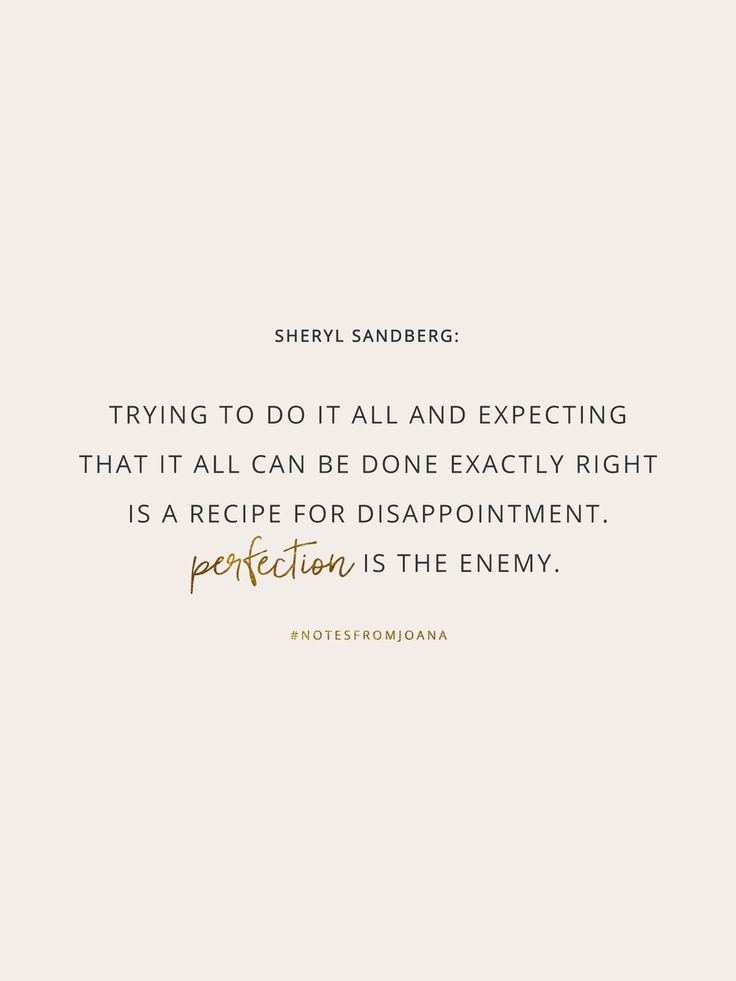 20 Inspirational Quotes To Help You Become Your Best Self. Trying to do it all and expecting that it all can be done exactly right is a recipe for disappointment. Perfection is the enemy. SHERYL SANDBERG // Notes from Joana