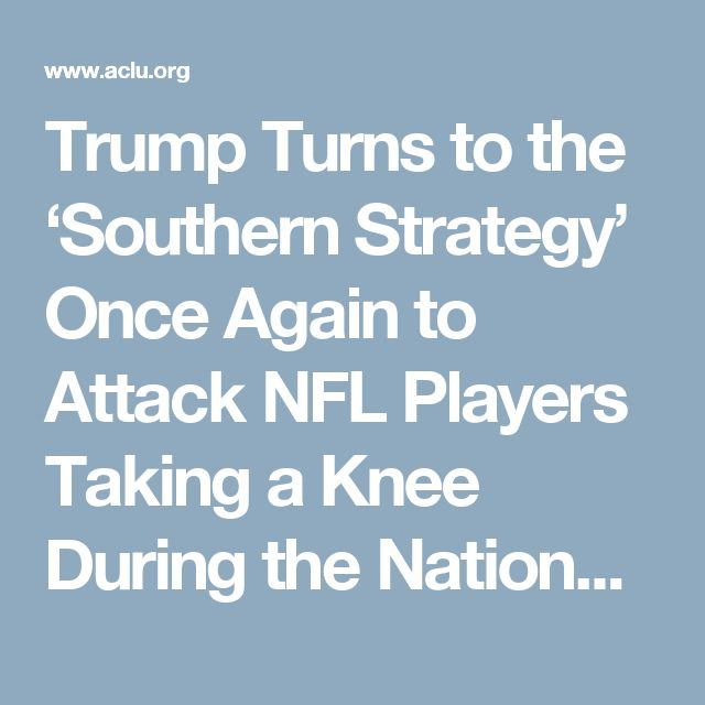 Trump Turns to the 'Southern Strategy' Once Again to Attack NFL Players Taking a Knee During the National Anthem | American Civil Liberties Union