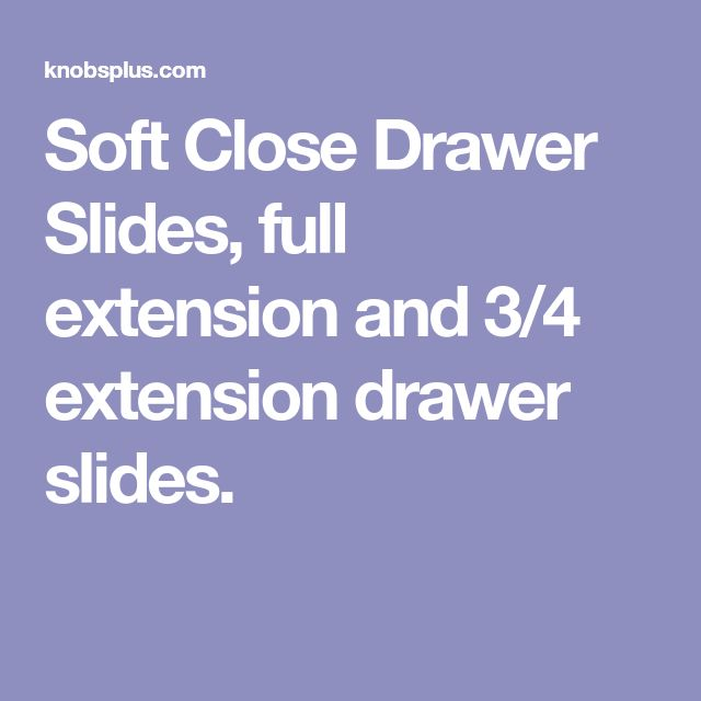 Soft Close Drawer Slides, full extension and 3/4 extension drawer slides.