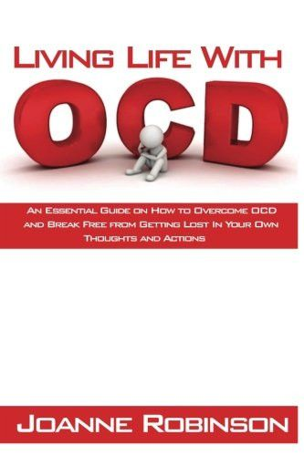 Living With OCD: An Essential Guide on How to Overcome OCD and Break Free from Getting Lost In Your Own Thoughts and Actions