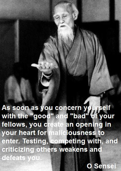 Testing, competing with, and criticizing others weakens and defeats you.  Aikido wisdom from O Sensei