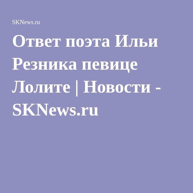 Ответ поэта Ильи Резника певице Лолите   Новости - SKNews.ru