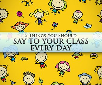 5 Things You Should Say to Your Class Every Day. Seem like no-brainers but we all need reminding sometimes.
