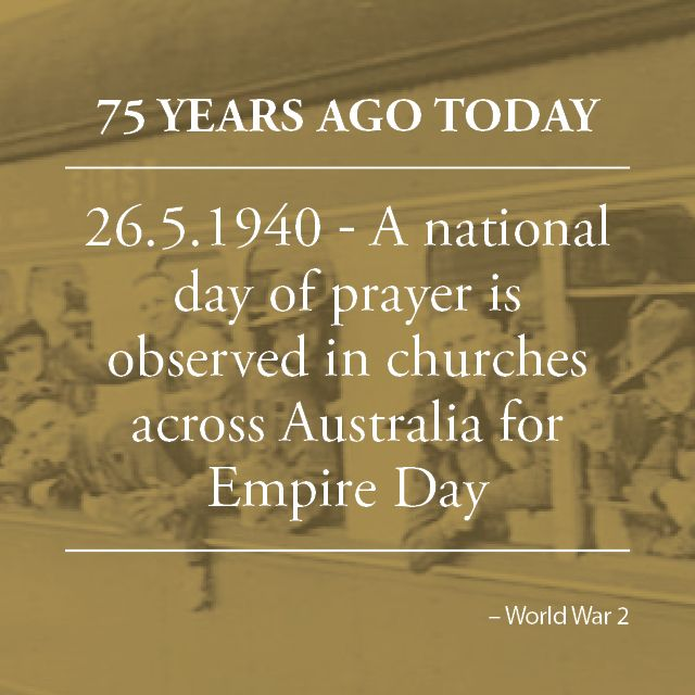 Empire Day is commemorated across Australia with a national day of prayer. Many sporting fixtures were abandoned and large congregations attended services at many churches across the nation. Hundreds who were unable to gain admission knelt in prayer in the church yards and prayed for the Empire.
