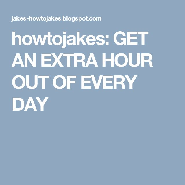 howtojakes: GET AN EXTRA HOUR OUT OF EVERY DAY