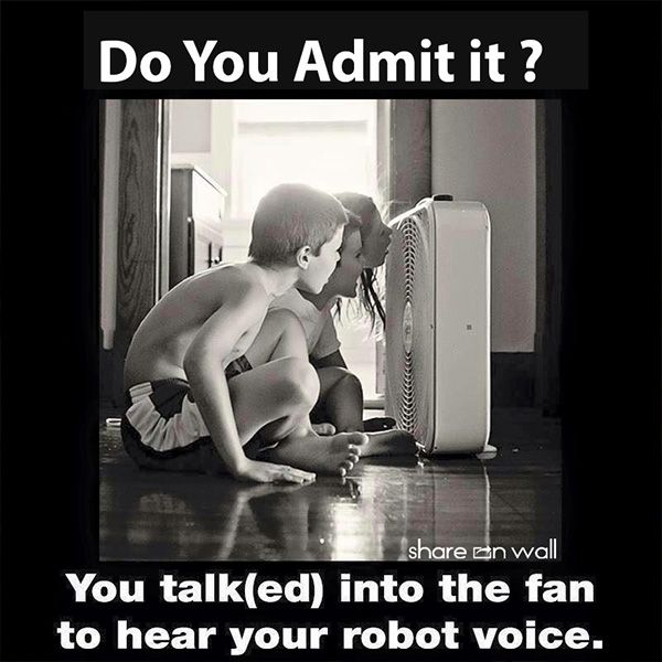 Do you admit it? To hear the robotic voice of your own voice, you shouted in front of the fan.