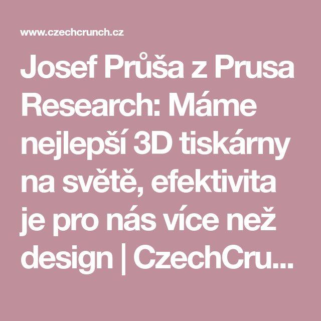 Josef Průša z Prusa Research: Máme nejlepší 3D tiskárny na světě, efektivita je pro nás více než design | CzechCrunch – nejčtenější magazín o startupech a technologiích