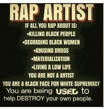 Please..the year is 2017. Slavery was abolished long ago. The rappers who do these songs are well aware of the impact of their music. NO ONE IS USING THEM.THEY ARE BEING DRIVEN BY THERE OWN GREED. I THINK IT'S TIME TO STOP BLAMING WHITEY FOR EVERY THING THAT BLACK PEOPLE DO!!!