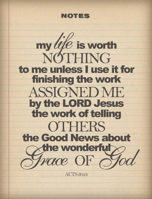 Acts 20:24 (NLT) - But my life is worth nothing to me unless I use it for finishing the work assigned me by the Lord Jesus—the work of telling others the Good News about the wonderful grace of God.