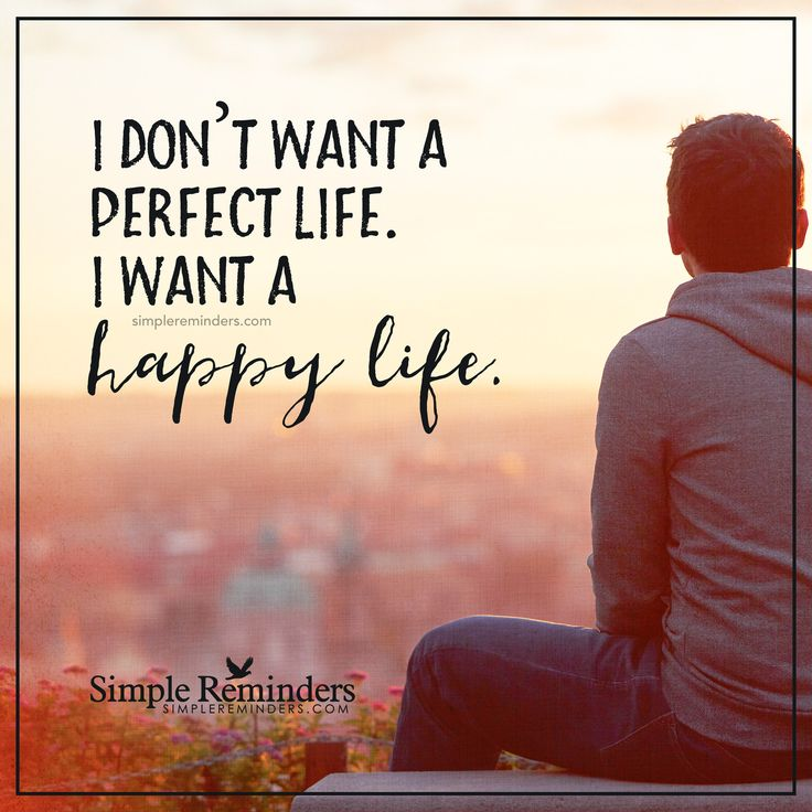 I want a happy life I don't want a perfect life. I want a happy life. — Unknown Author