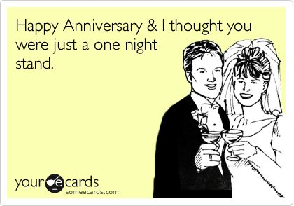 Funny Anniversary Ecard: Happy Anniversary & I thought you were just a one night stand.