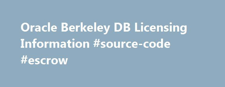 Oracle Berkeley DB Licensing Information #source-code #escrow http://rentals.nef2.com/oracle-berkeley-db-licensing-information-source-code-escrow/  # Oracle Berkeley DB Licensing Information Oracle employs a dual licensing model that offers customers a choice of either our open source license or a commercial license. Our open source license is OSI-certified and permits use of Berkeley DB in open source projects or in applications that are not distributed to third parties. Our commercial…