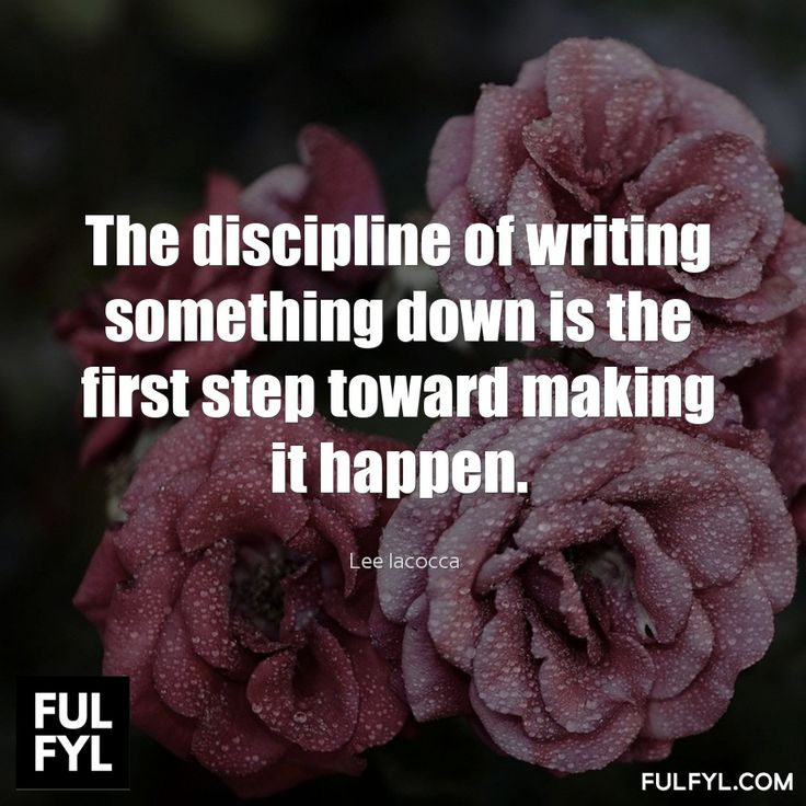The discipline of writing something down is the first step toward making it happen.	Lee Iacocca