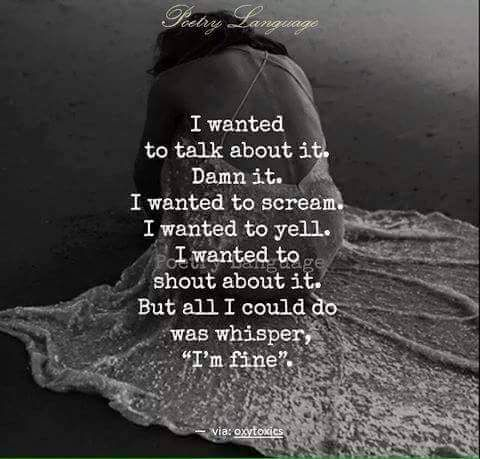 """I wanted to talk about it. Damn it.  I wanted to scream. I wanted to yell. I wanted to shout about it. But all I could was whisper """"I'm fine."""""""