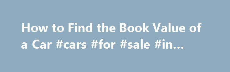 "How to Find the Book Value of a Car #cars #for #sale #in #essex http://cars.nef2.com/how-to-find-the-book-value-of-a-car-cars-for-sale-in-essex/  #book value of cars # Things You'll Need Open a web browser and navigate to the Kelley Blue Book website. Click on either ""New Cars"" or ""Used Cars"" depending on the type of vehicle that is being valued. Enter the car's year, make and model into the dialog boxes that appear on-screen. Select the type of vehicle in question (i.e sedan, coupe, wagon…"