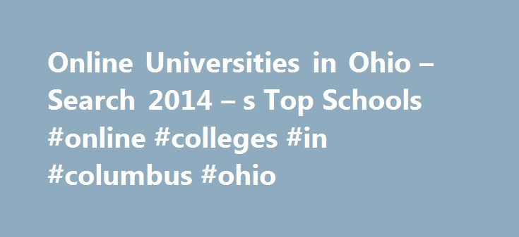 Online Universities in Ohio – Search 2014 – s Top Schools #online #colleges #in #columbus #ohio http://singapore.remmont.com/online-universities-in-ohio-search-2014-s-top-schools-online-colleges-in-columbus-ohio/  # Universities/Colleges in Ohio Major Cities Cleveland State University is a four-year, public institution with more than 17,000 students. It is accredited by the North Central Association of Colleges and Schools, The Higher Learning Commission. Cleveland State was first…