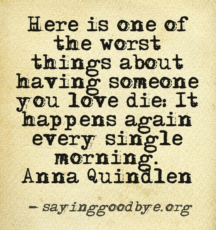 Here is one of the worst things about having someone you love die:  It happens again every single morning.